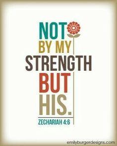 Not my strength but His.  Zechariah 4:6