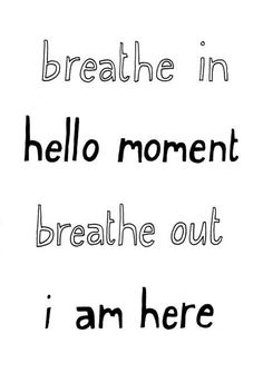 breath in, breath out, hello moment, i am here. :)