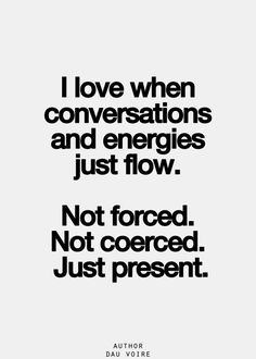 Women love it when conversations and energies just flow... not coerced... not forced... just present.