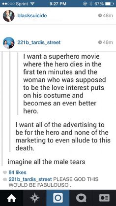 A superhero movie where the hero dies within the first ten minutes and the woman who was supposed to be the love interest puts on his costume and becomes an even better hero. I would watch that!