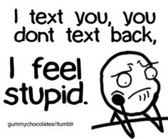 I feel stupid when I text someone and they never respond. Great people in my life..