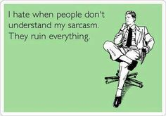 I hate when people don't understand my sarcasm. They ruin everything.