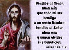 Bendice al Señor, alma mía, que todo mi ser bendiga a su santo Nombre; bendice al Señor, alma mía, y nunca olvides sus beneficios. (Salmo 103, 1-2)