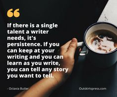 Here's Your Morning Coffee: If there is a single talent a writer needs, it's persistence. If you can keep at your writing and you can learn as you write, you can tell any story you want to tell. #OutskirtsPress #WritingTip #Inspiration #SelfPublishing #amWriting
