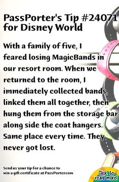 PassPorter.com - Link MagicBands Together Tip: With a family of five, I feared losing MagicBands in our resort room. When we returned to the room, I immediately collected bands, linked them all together, then hung them from the storage bar along side the coat hangers. Same place every time. They never got lost.