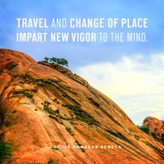"""Travel and change of place impart new vigor to the mind."" - Lucius Annaes Seneca"