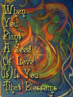 What goes around comes around...and planting a seeds of love makes US blossom.