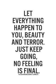 let everything happen to you, beauty and terror. just keep going, no feeling is final.