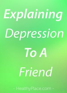 """How do you explain depression to a friend? Here's how to break through the stigma and tell a friend you have depression."" www.HealthyPlace.com"