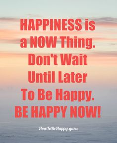 http://howtobehappy.guru/step-5-how-to-be-happy-in-7-steps-happiness-is-in-the-present-moment/