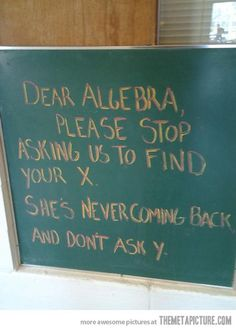 I always had trouble with algebra. Could never get past why the were letters mixed with numbers.
