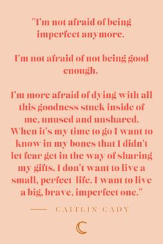 I'm not afraid of being imperfect any more. I'm not afraid of not being good enough. I'm more afraid of dying with all this goodness stuck inside of me, unused and unshared. When it's my time to… Words Quotes, Me Quotes, Motivational Quotes, Inspirational Quotes, Friend Quotes, I'm Happy Quotes, Inspirational Happy Birthday Quotes, The Words, Cool Words