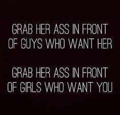 Grab her ass in front of guys who want her. Grab her ass in front of girls who want you. Hot Quotes, Sexy Love Quotes, Flirty Quotes, Kinky Quotes, Badass Quotes, Crush Quotes, Quotes For Him, Daddy Quotes, Boyfriend Quotes