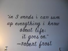 in 3 words i can sum up everything i know about life: it goes on. by Robert Frost This is a favorite quote of mine Great Quotes, Quotes To Live By, Me Quotes, Funny Quotes, Qoutes, Famous Quotes, Hair Quotes, Golf Quotes, Super Quotes