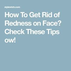 How To Get Rid of Redness on Face? Check These Tips ow!