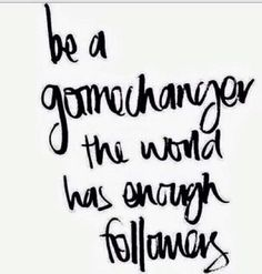 Be a GAMECHANGER...the world has enough followers