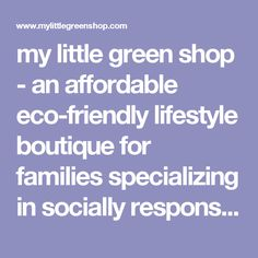 my little green shop - an affordable eco-friendly lifestyle boutique for families specializing in socially responsible and environmentally sustainable products.
