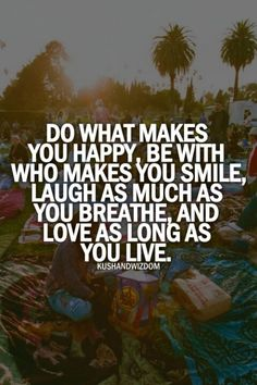 """do what makes you happy, be with who make you smile, laugh as much as you breathe, and love as long as you live."""