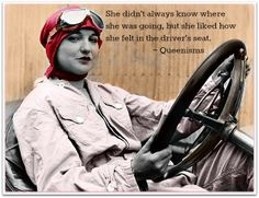 She didn't always know where she was going, but she liked how she felt in the driver's seat. ~ Queenisms™