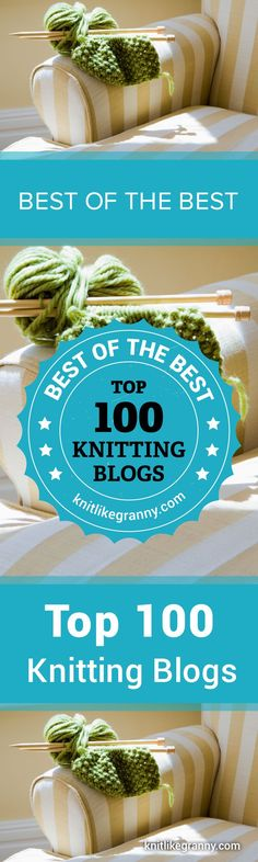 Best Of The Best. The Top 100 Knitting Blogs to Follow in 2018.  Thanks for stopping by :) The web is awash with countless colorful images of incredible knitting designs and patterns. How do you know which knitting bloggers are actually worth following? We've searched high and low to bring you our pick of wonderful knitting bloggers who are experts at their craft. Have a favorite knitting blogger we haven't listed. Please let us know. :) Enjoy #knitting #knit #knitlikegranny