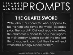 ✐ Daily Weird Prompt ✐The Quartz SwordWrite about a character who happens to be the hero who saved the world– decades prior. The catch? Old and ready to retire, this character is about to pass their legacy to their prodigy. Double catch? No one but this character knows, but their life will end when their prodigy succeeds them.Any work you create based off this prompt belongs to you, no sourcing is necessary though it would be really appreciated! And don't forget to tag maxkirin (or tweet…
