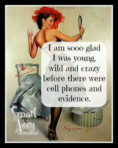 I'm so glad I was young, wild and crazy before there were cell phones and evidence.