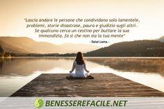 """""""Lascia andare le persone che condividono solo lamentele, problemi, storie disastrose, paura e giudizio sugli altri. Se qualcuno cerca un cestino per buttare la sua immondizia, fai sì che non sia la tua mente"""" – Dalai Lama"""