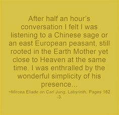 After half an hour's conversation I felt I was listening to a Chinese sage or an east European peasant, still rooted in the Earth Mother yet close to Heaven at the same time. I was enthralled by the wonderful simplicity of his presence...~Mircea Eliade on Carl Jung, Ordeal by Labyrinth, Pages 162-3.