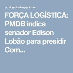 FORÇA LOGÍSTICA: PMDB indica senador Edison Lobão para presidir Com...