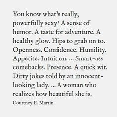 """""""You know what's really, powerfully sexy?  A sense of humor.  A taste for adventure.  A healthy glow.  Hips to grab on to.  Openness.  Confidence.  Humility.  Appetite.  Intuition.  ....Smart-ass comebacks.  Presence.  A quick wit.  Dirty jokes told by an innocent looking lady.  ...A woman who realizes how beautiful she is."""""""