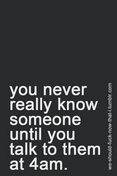 absolutely! ive learned so much about a person during 4am conversations