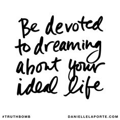 Be devoted to dreaming about your ideal life. Subscribe: DanielleLaPorte.com #Truthbomb #Words #Quotes