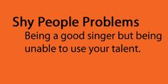 Shy People Problems - But, I'm getting better at singing and performing in front of people. Slowly but surely!! :)