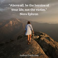 """Above all, be the heroine of your life, not the victim.""  Nora Ephron"