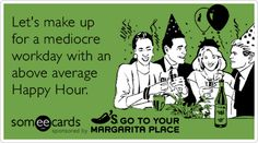 Let's make up for a mediocre workday with an above average Happy Hour.