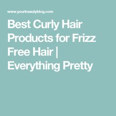 Best Curly Hair Products for Frizz Free Hair | Everything Pretty