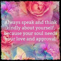 "❥ ""Always speak and think kindly about yourself, because your Soul needs your love and approval."" ~Abraham-Hicks ★❤★"