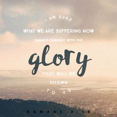 Yet what we suffer now is nothing compared to the glory he will reveal to us later. Romans 8:18