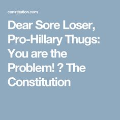 Dear Sore Loser, Pro-Hillary Thugs: You are the Problem! ⋆ The Constitution