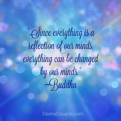 """Since everything is a reflection of our minds, everything can be changed by our minds."" #Buddha #quote www.DeenaDouglas.com"