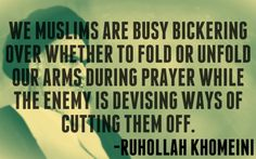 """We Muslims are busy bickering about whether to fold or unfold our arms during prayer while the enemy is devising ways of cutting them off."" -Ayatollah Ruhollah Khomeini"