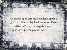 Embrace change as it is vital to your spiritual development