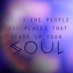 Go to the people and places that spark your soul #emmamildon #soul