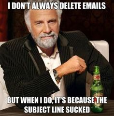 I don't always delete emails...but when I do, it's because the subject line sucked.