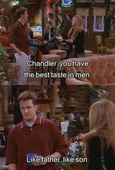 "Rachel: ""Chandler, you have the best taste in men!"" Chandler: ""Like father, like son!"""
