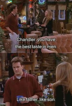 "Rachel: ""Chandler, you have the best taste in men!"" Chandler: ""Like father, like son!"""