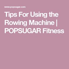 Tips For Using the Rowing Machine | POPSUGAR Fitness