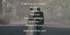 """""""True love isn't found. It's built. One day. One kiss. One Conversation. At a time."""" ~Maggie Reyes"""