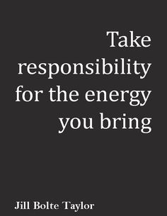 """""""Take responsibility for the energy you bring."""" ― Jill Bolte Taylor"""