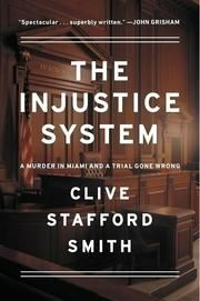 THE INJUSTICE SYSTEM  A Murder in Miami and a Trial Gone Wrong  By Clive Stafford Smith (Author)